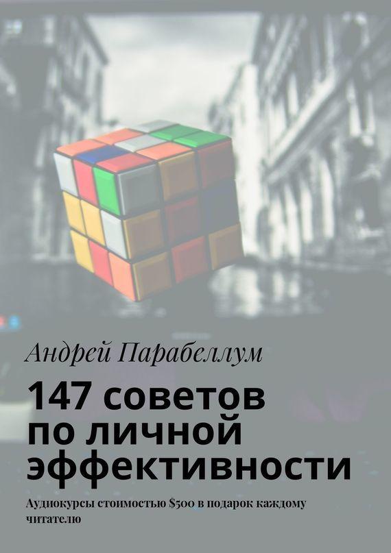 Андрей Парабеллум - 147советов поличной эффективности. Аудиокурсы стоимостью$500 вподарок каждому читателю