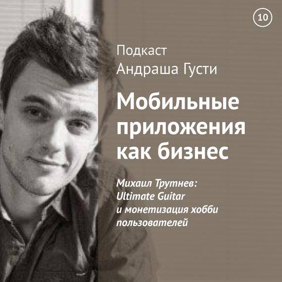 Андраш Густи Михаил Трутнев: Ultimate Guitar и монетизация хобби пользователей
