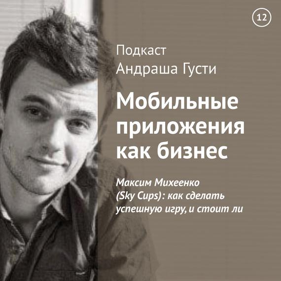 Андраш Густи Максим Михеенко (Sky Cups): как сделать успешную игру, и стоит ли максим спиридонов михаил перегудов основатель компании партия еды