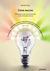 Джеймс Борг - Сила мысли. Поменяйте ход своих мыслей, измените свою жизнь