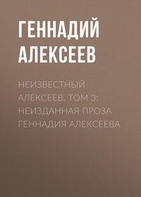 Геннадий Алексеев - Неизвестный Алексеев. Том 3: Неизданная проза Геннадия Алексеева