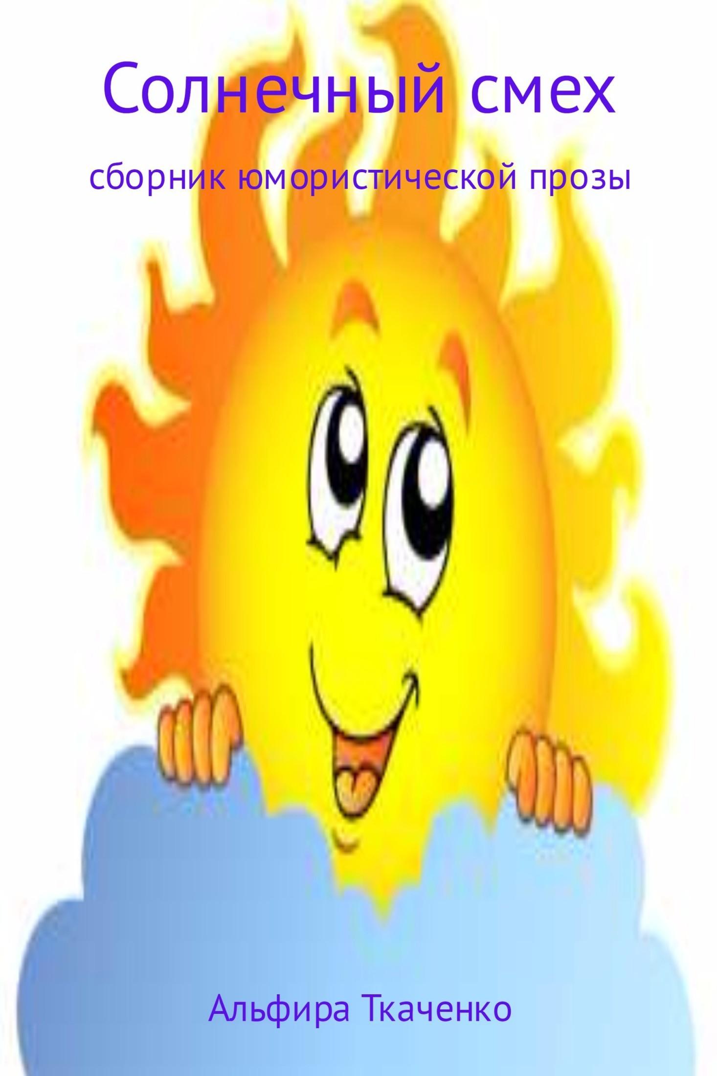 Альфира Федоровна Ткаченко Солнечный смех. Сборник альфира федоровна ткаченко истории жизни проза сборник