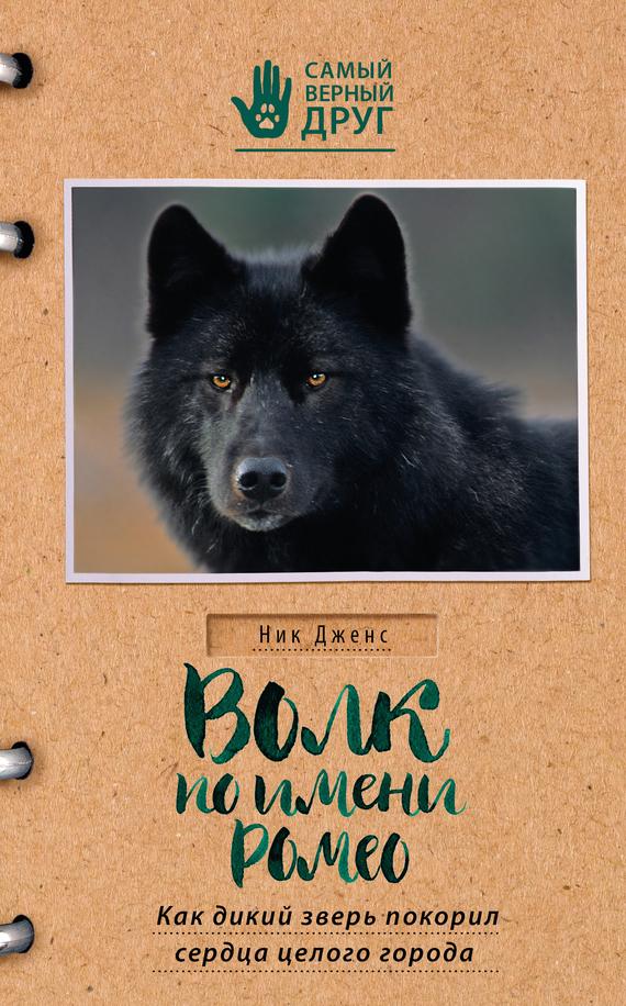 Ник Дженс Волк по имени Ромео. Как дикий зверь покорил сердца целого города дикий волк