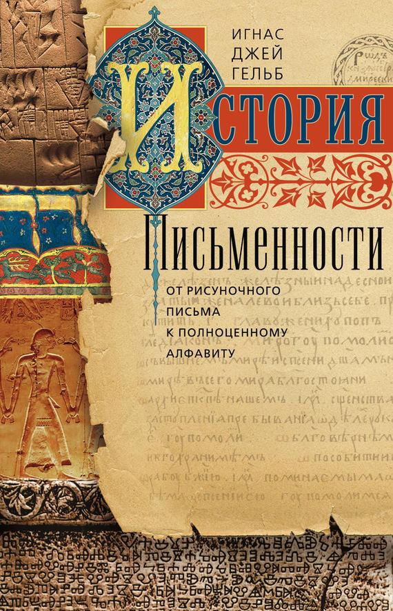 Игнас Гельб - История письменности. От рисуночного письма к полноценному алфавиту