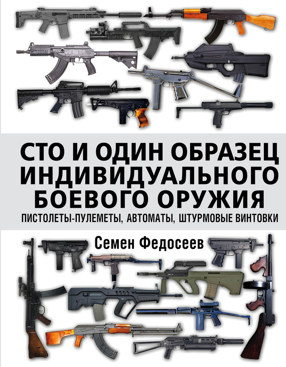 Семен Федосеев Сто и один образец индивидуального боевого оружия: пистолеты-пулеметы, автоматы, штурмовые винтовки