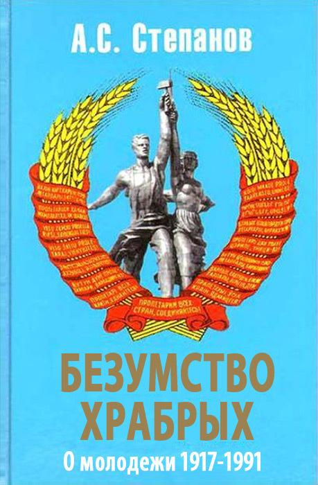 Александр Степанов Безумство храбрых. О молодежи 1917 – 1991 годов