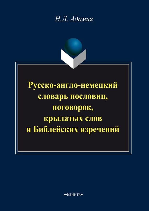 Н. Л. Адамия Русско-англо-немецкий словарь пословиц, поговорок, крылатых слов и Библейских изречений толковый словарь иностранных слов пословиц и поговорок