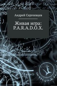 Андрей Борисович Сергеевцев - Живая игра: P.A.R.A.D.O.X.