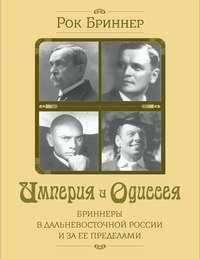 Рок Бриннер - Империя и одиссея. Бриннеры в Дальневосточной России и за ее пределами