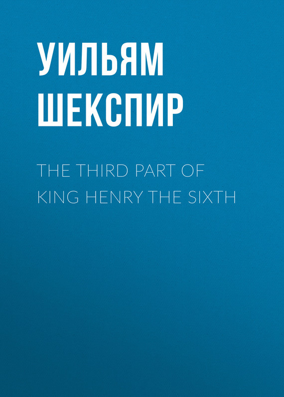Уильям Шекспир The Third Part of King Henry the Sixth уильям шекспир the passionate pilgrim