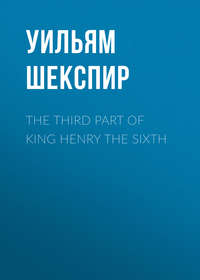 Уильям Шекспир - The Third Part of King Henry the Sixth