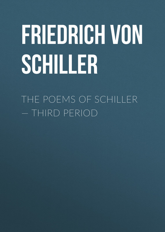 Friedrich von Schiller The Poems of Schiller — Third period schiller элен гримо альбрехт майер анна нетребко schiller opus