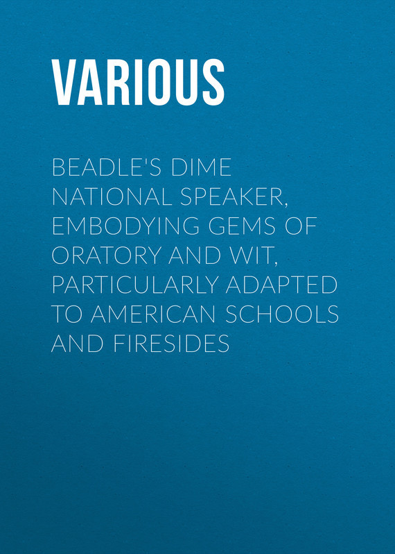 Various Beadle's Dime National Speaker, Embodying Gems of Oratory and Wit, Particularly Adapted to American Schools and Firesides