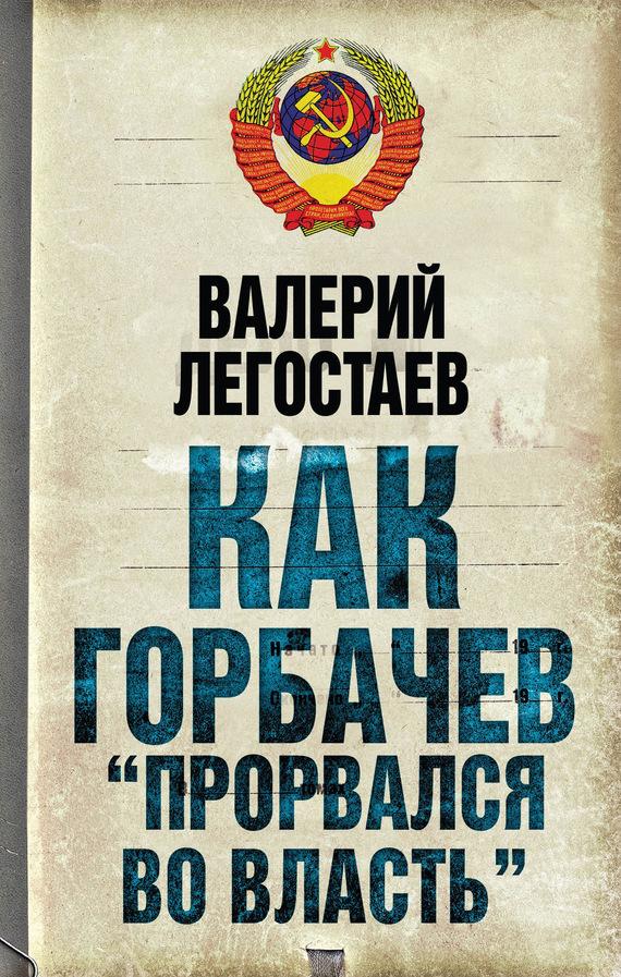 Валерий Легостаев Как Горбачев «прорвался во власть» бленко м манкинс м роджерс п решить и воплотить как превратить компанию в лидера…