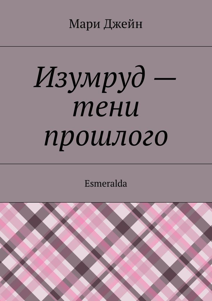 Мари Джейн Изумруд– тени прошлого. Esmeralda мари джейн изумруд– тени прошлого esmeralda