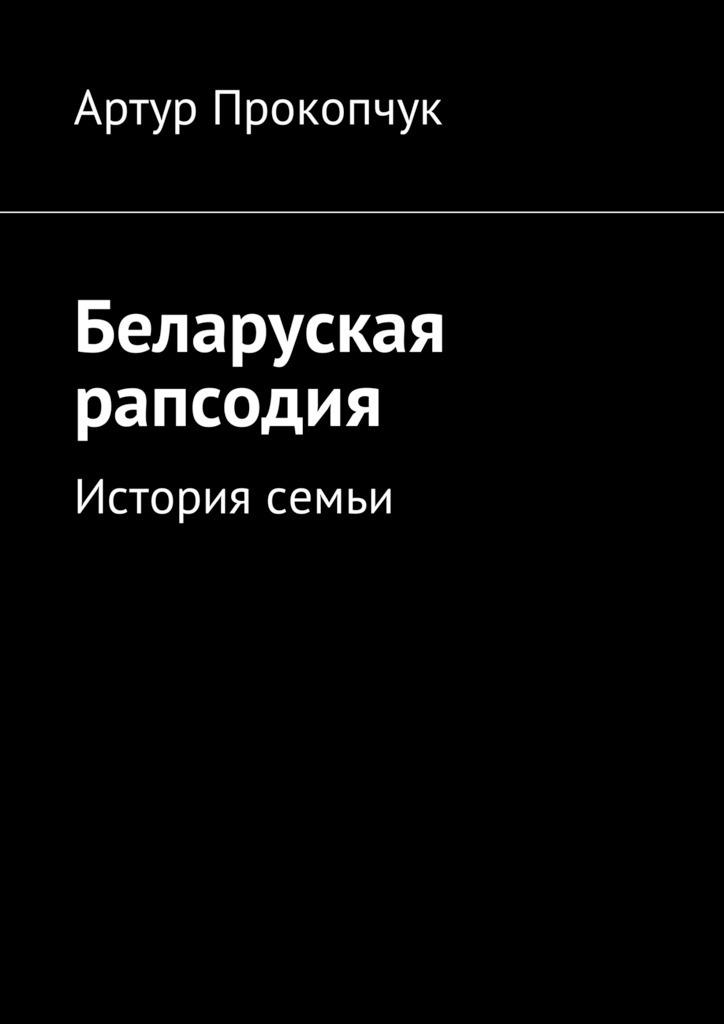 Артур Андреевич Прокопчук Беларуская рапсодия. История семьи билет до ниццы из минска