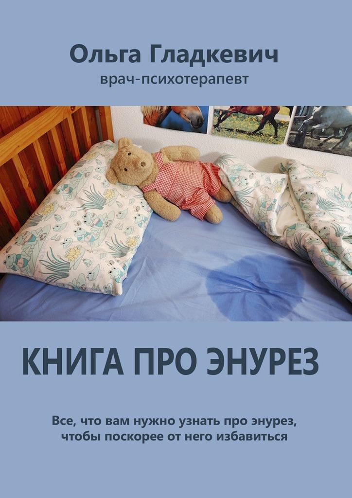 Ольга Сергеевна Гладкевич Книга про энурез. Все, что вам нужно узнать про энурез, чтобы поскорее отнего избавиться светлов в за что страдают дети книга первая