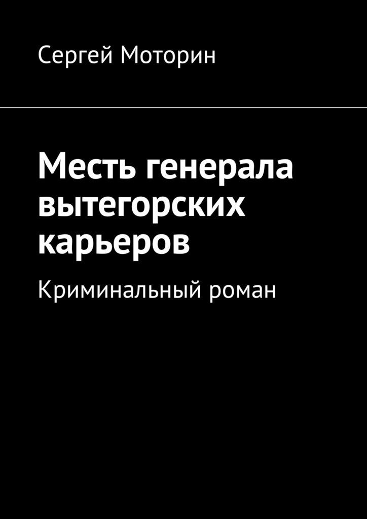 Сергей Борисович Моторин Месть генерала вытегорских карьеров. Криминальный роман столяр любитель