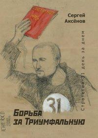 Сергей Аксёнов - Борьба заТриумфальную. Стратегия-31день заднем