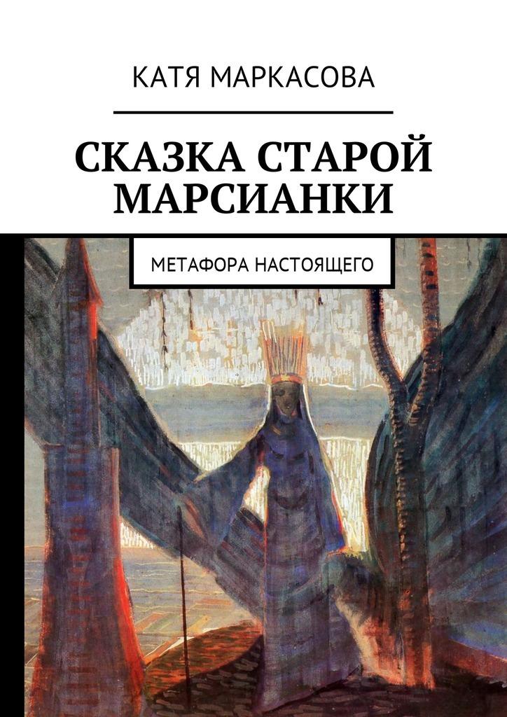 Катя Маркасова Сказка старой марсианки. Метафора настоящего