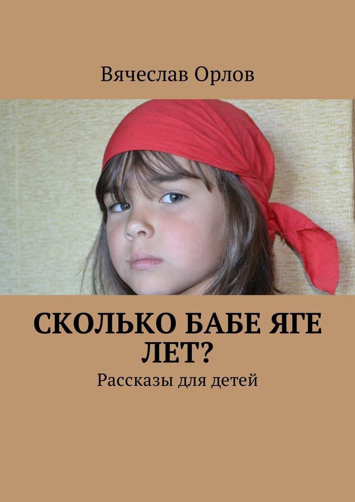 Вячеслав Орлов Сколько Бабе Яге лет? Рассказы для детей рассказы и сказки