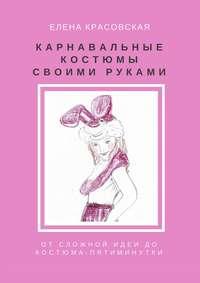 Елена Красовская - Карнавальные костюмы своими руками. Отсложной идеи докостюма-пятиминутки