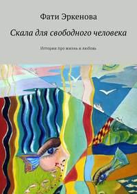 Фати Эркенова - Скала для свободного человека. Истории про жизнь и любовь
