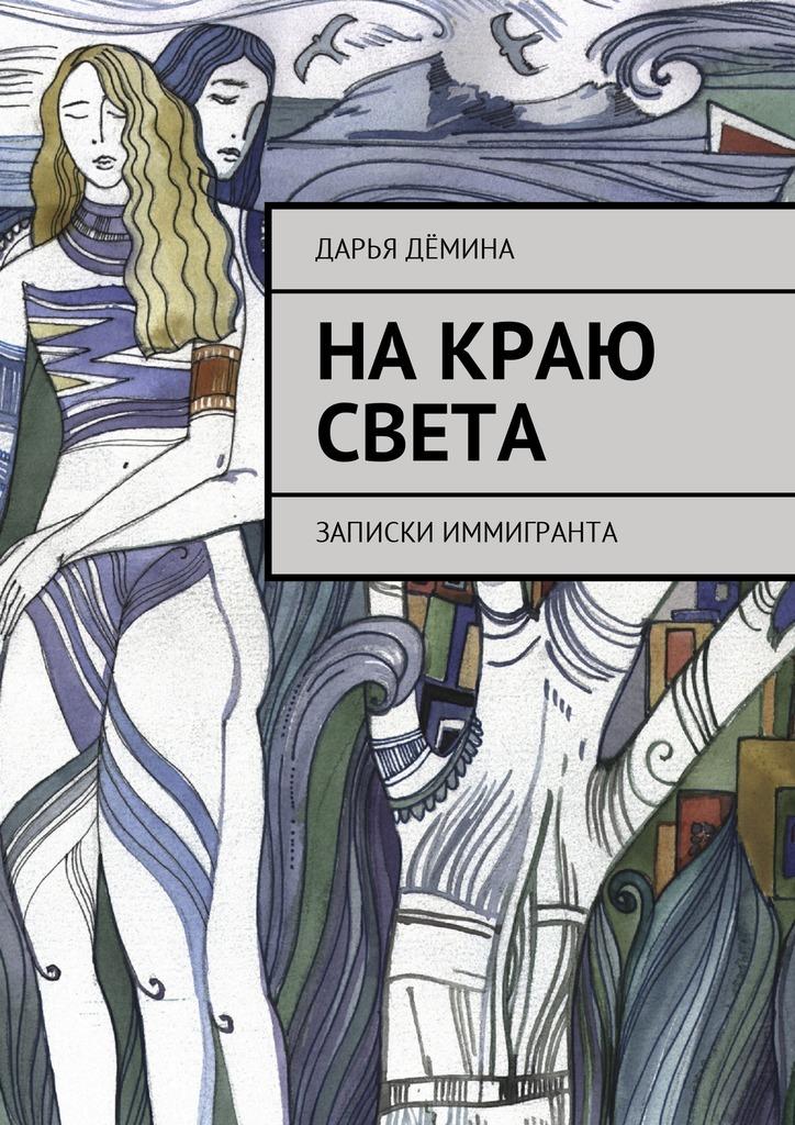 Дарья Дёмина На краю света. Записки иммигранта роман нестеров и дарья могиленко