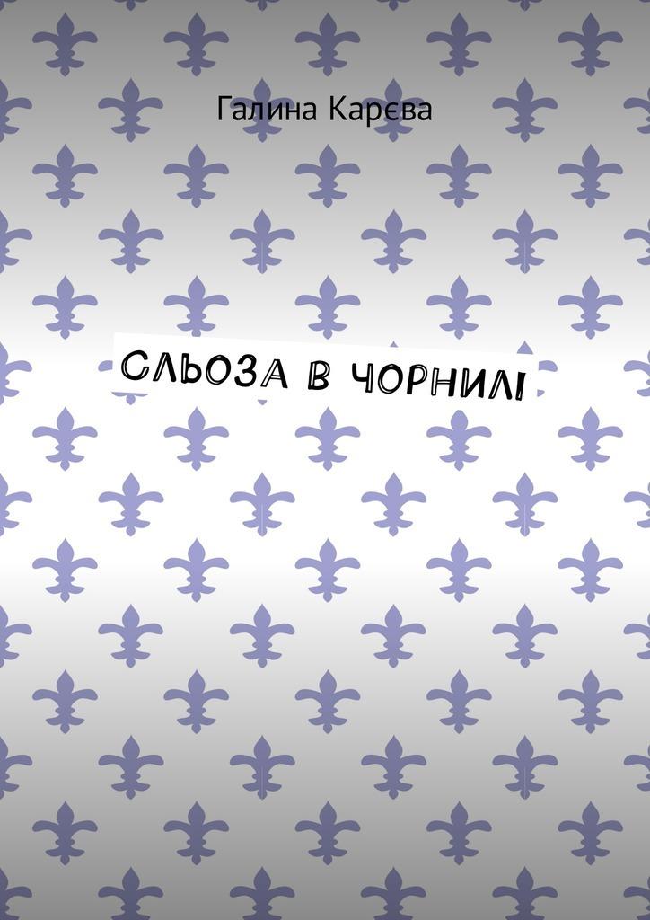 Галина Карєва Сльоза в чорнилі галина карєва сльоза в чорнилі
