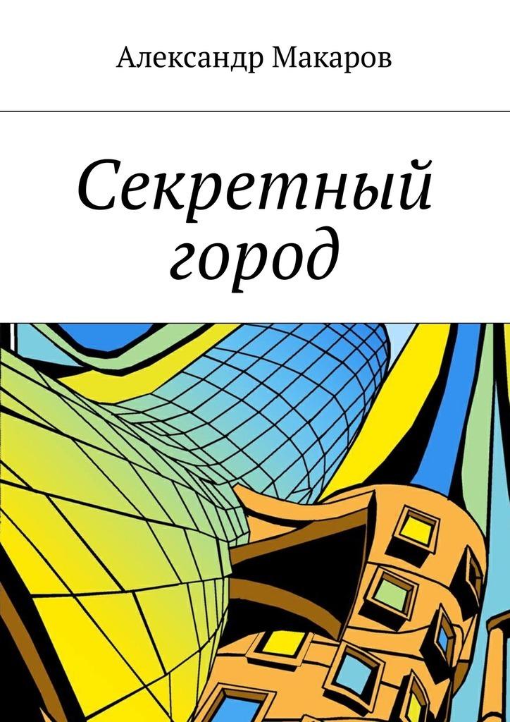 Александр Макаров - Секретный город