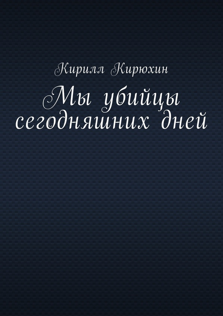 Кирилл Владимирович Кирюхин Мы убийцы сегодняшнихдней хочу беседку где купить в омске