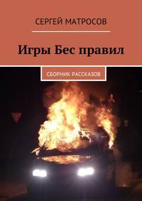 Сергей Матросов - Игры Бес правил. Сборник рассказов