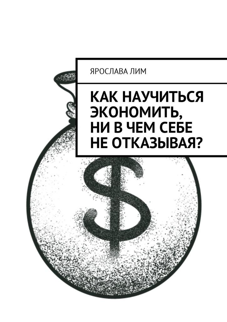 Ярослава Лим Как научиться экономить, ни вчем себе неотказывая? ярослава лим организация вечеринки
