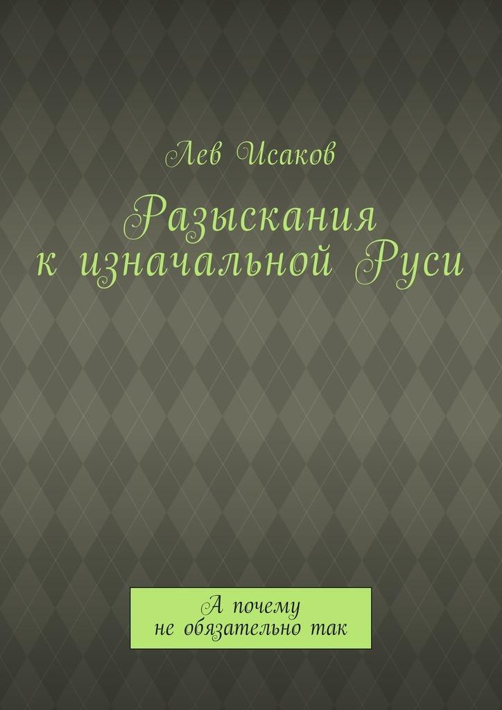 Лев Алексеевич Исаков Разыскания кизначальнойРуси. А почему необязательнотак