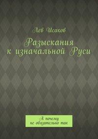 Лев Алексеевич Исаков - Разыскания кизначальнойРуси. А почему необязательнотак