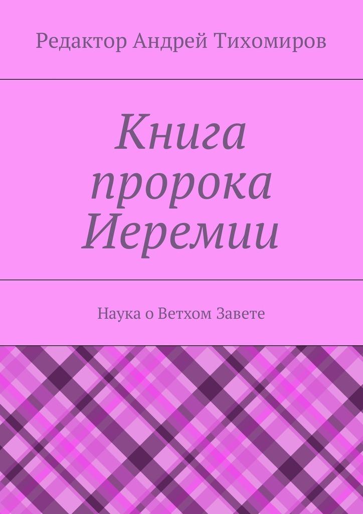 Андрей Тихомиров - Книга пророка Иеремии. Наука оВетхом Завете
