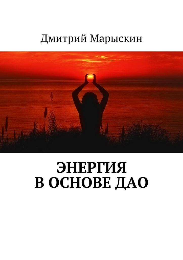 Дмитрий Марыскин Энергия восновеДао ISBN: 9785449001061 бады здоровье и красота флавит м