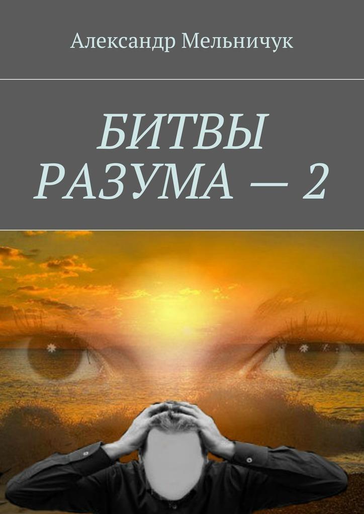 Александр Мельничук Битвы разума – 2 александр александрович волк библия разума