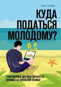 Павел Злобин - Куда податься молодому? Современные методы заработка начиная со школьной скамьи