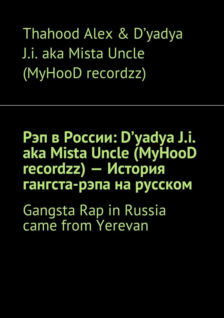 Thahood Alex & D\'yadya J.i. aka Mista Uncle (MyHooD recordzz) - Рэп в России: D\'yadya J.i. aka Mista Uncle (MyHooD recordzz) – История гангста-рэпа на русском. Gangsta Rap in Russia came from Yerevan