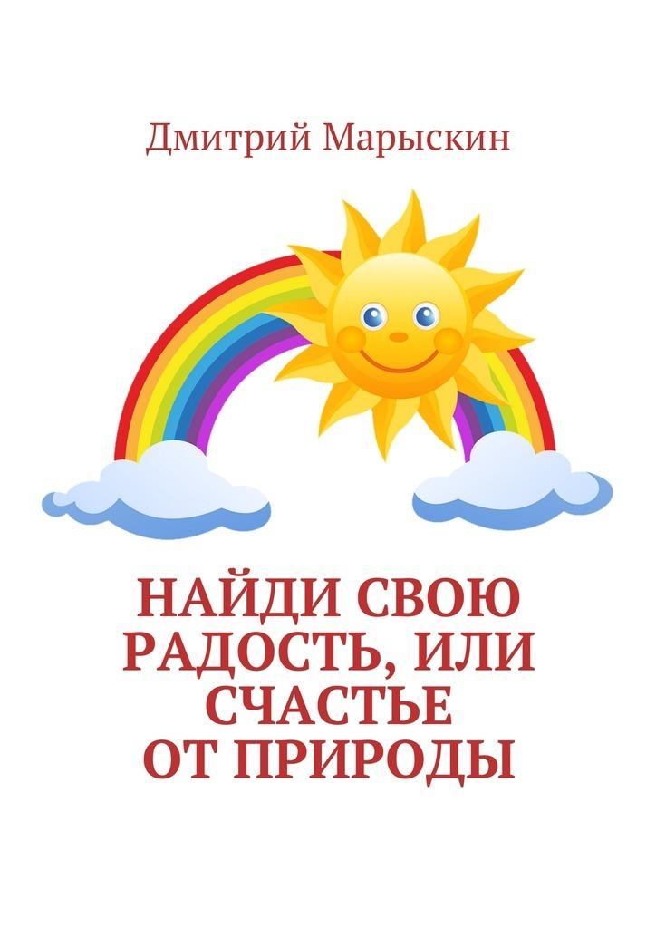 Дмитрий Марыскин Найди свою радость, или Счастье отприроды ISBN: 9785449002778 дмитрий марыскин найди свою радость или счастье отприроды