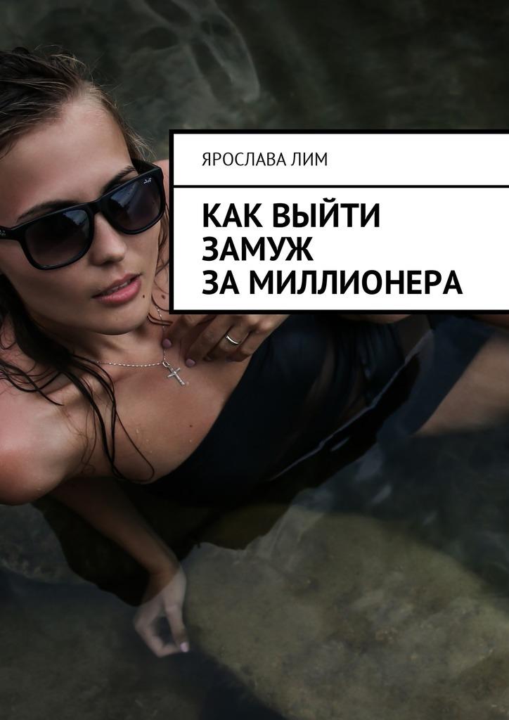 Ярослава Лим - Как выйти замуж замиллионера