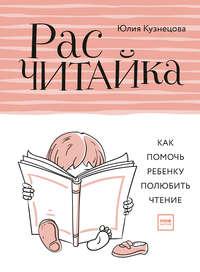 Юлия Кузнецова - Расчитайка. Как помочь ребенку полюбить чтение