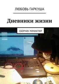 Любовь Гаркуша - Дневники жизни. Сборник миниатюр