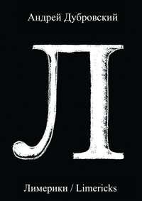 Андрей Дубровский - Лимерики. Всемирная история, уложенная в лимерики, или Опыты по исторжению лимерического смеха над деяниями предков