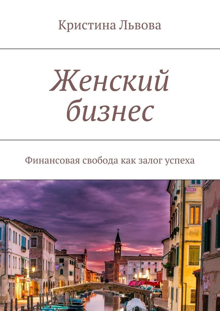 Кристина Львова Женский бизнес. Финансовая свобода как залог успеха