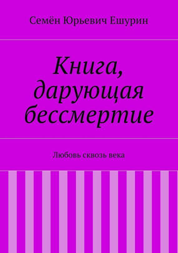 Семён Юрьевич Ешурин Книга, дарующая бессмертие. Любовь сквозьвека бессмертие