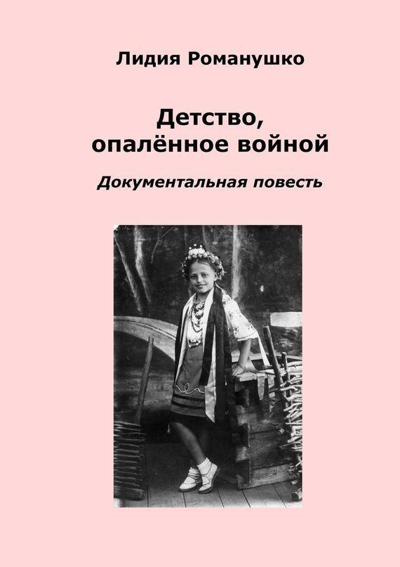 Лидия Андреевна Романушко Детство, опалённое войной. Документальная повесть лихачев д пер повесть временных лет