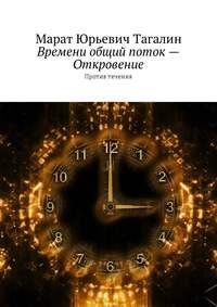 Марат Юрьевич Тагалин - Времени общий поток– Откровение. Против течения