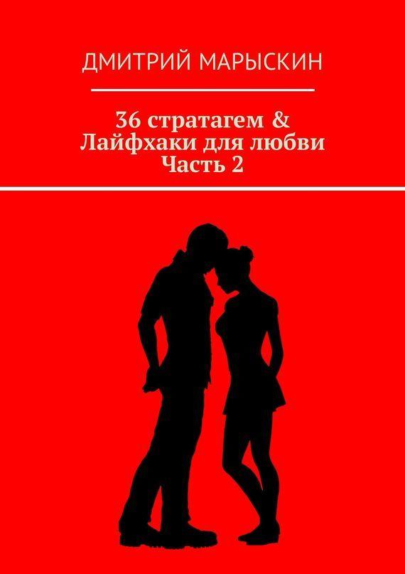 Дмитрий Марыскин 36стратагем & Лайфхаки для любви. Часть 2 дмитрий марыскин 36 стратагем для руководителя